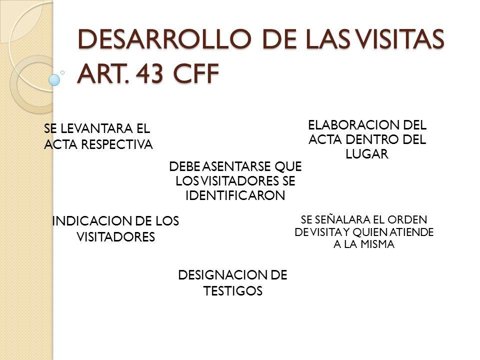 DESARROLLO DE LAS VISITAS ART. 43 CFF SE LEVANTARA EL ACTA RESPECTIVA ELABORACION DEL ACTA DENTRO DEL LUGAR INDICACION DE LOS VISITADORES SE SEÑALARA