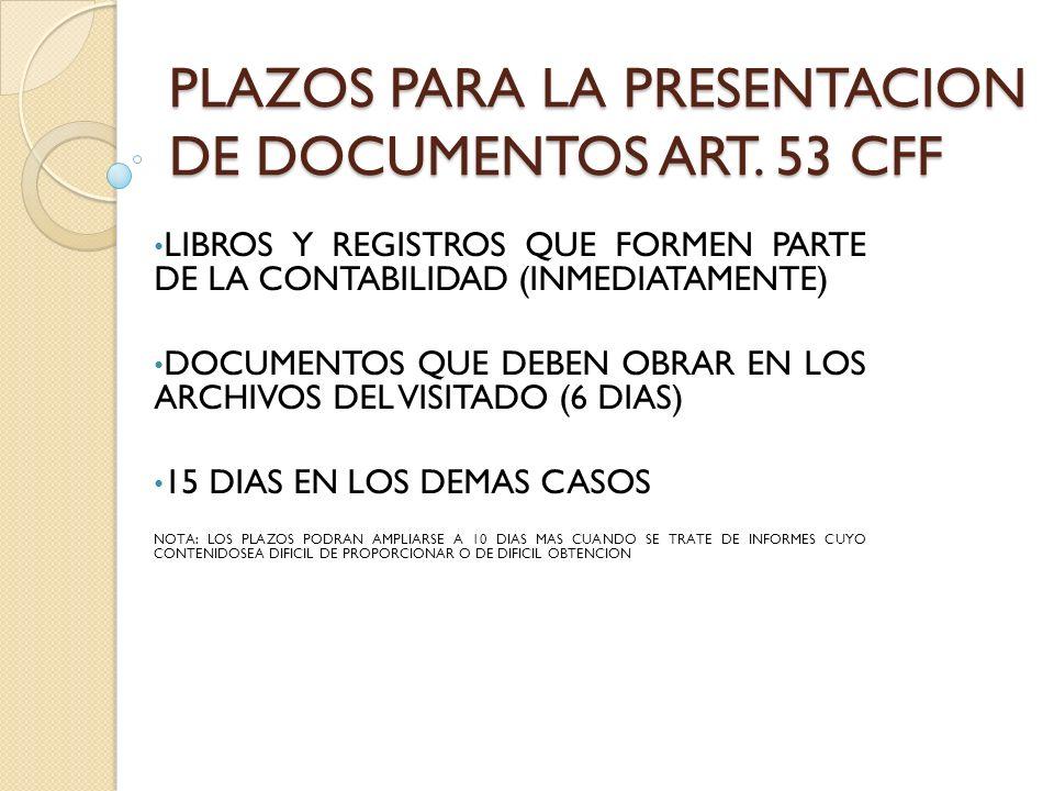 PLAZOS PARA LA PRESENTACION DE DOCUMENTOS ART. 53 CFF LIBROS Y REGISTROS QUE FORMEN PARTE DE LA CONTABILIDAD (INMEDIATAMENTE) DOCUMENTOS QUE DEBEN OBR