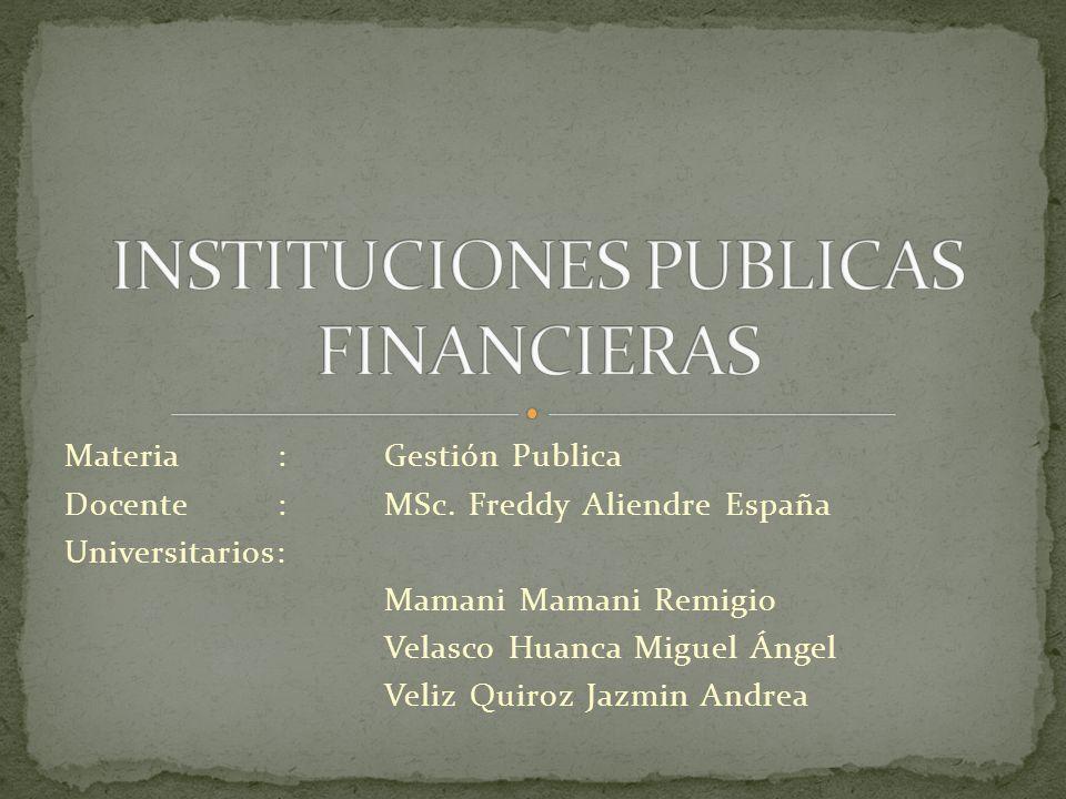 Se denominan instituciones publicas financieras a aquellas cuyo patrimonio son de propiedad del estado y tienen como propósito tareas de intermediación financiera entre el estado y el publico en general.