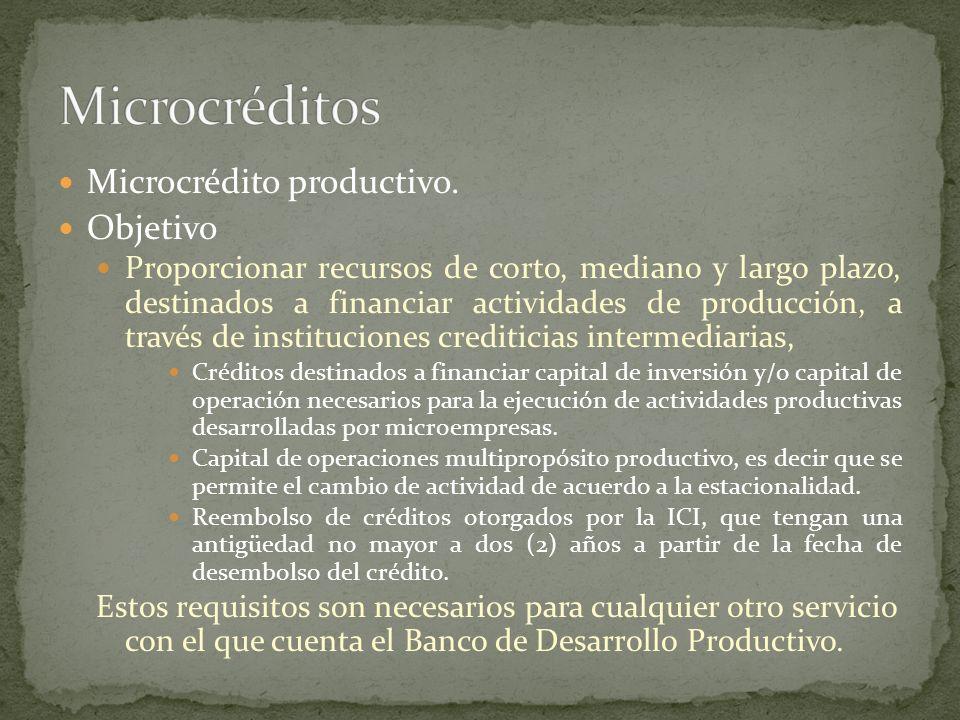 Microcrédito productivo. Objetivo Proporcionar recursos de corto, mediano y largo plazo, destinados a financiar actividades de producción, a través de