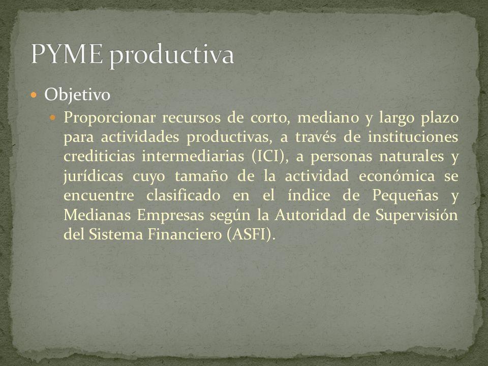 Objetivo Proporcionar recursos de corto, mediano y largo plazo, a través de instituciones crediticias intermediarias (ICI), a personas naturales y jurídicas, destinados a financiar actividades de producción y cuyo tamaño de la actividad económica se encuentre clasificado en el índice de Gran Empresa según la Autoridad de Supervisión del Sistema Financiero (ASFI).