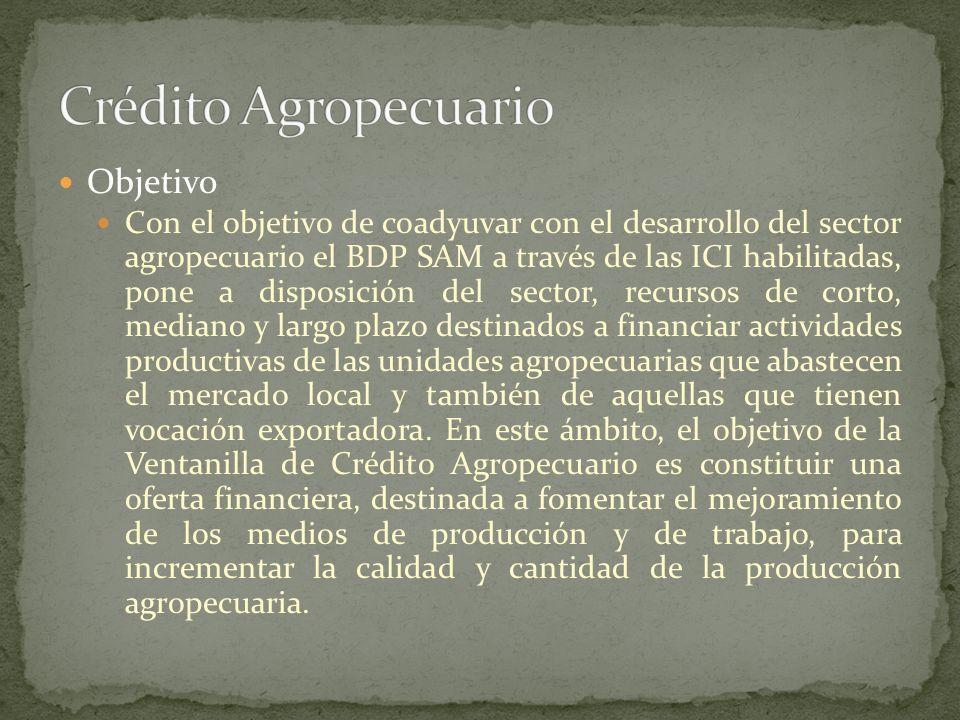 Objetivo Con el objetivo de coadyuvar con el desarrollo del sector agropecuario el BDP SAM a través de las ICI habilitadas, pone a disposición del sec
