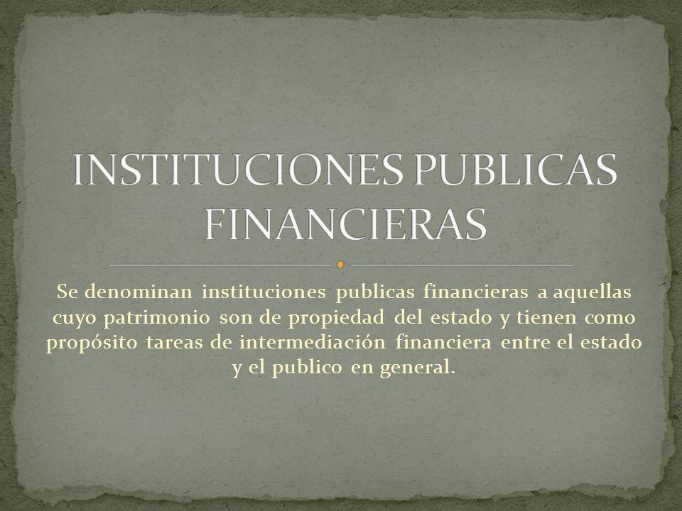 Se denominan instituciones publicas financieras a aquellas cuyo patrimonio son de propiedad del estado y tienen como propósito tareas de intermediació
