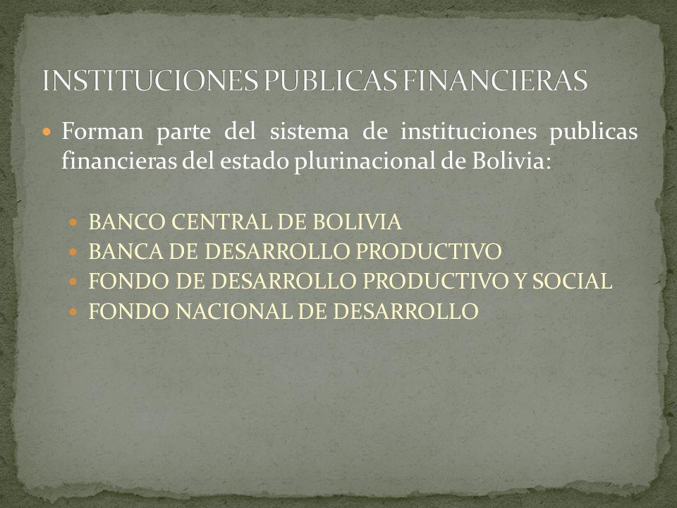 Forman parte del sistema de instituciones publicas financieras del estado plurinacional de Bolivia: BANCO CENTRAL DE BOLIVIA BANCA DE DESARROLLO PRODU