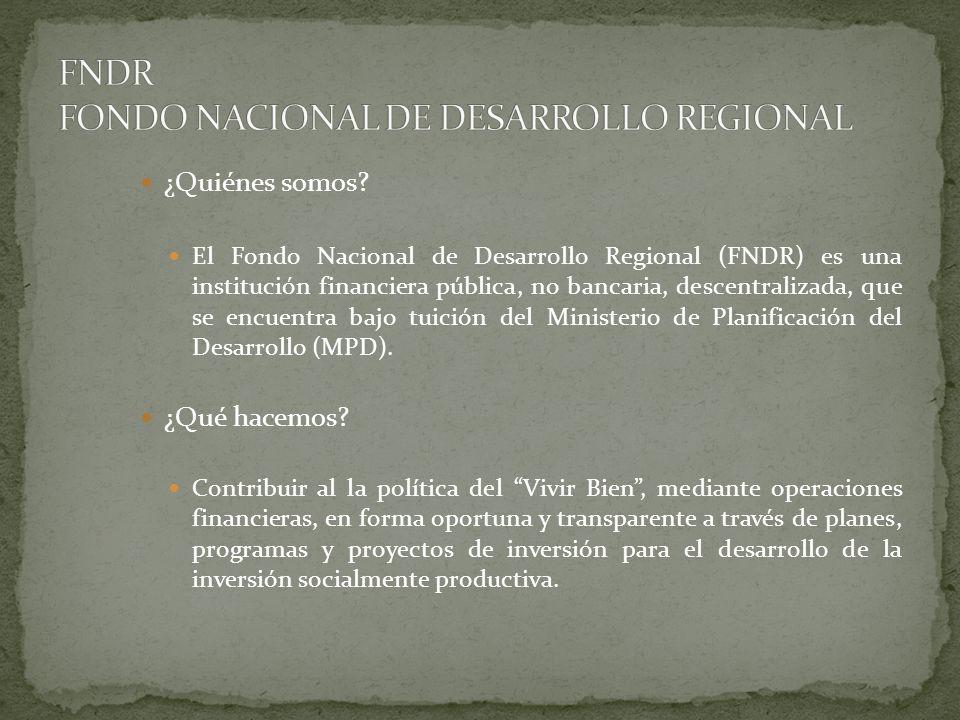 QUÉ FINANCIAMOS El Fondo Nacional de Desarrollo Regional (FNDR) financia cualquier Plan, Programa o Proyecto que esté enmarcado en los pilares Bolivia Digna y Bolivia Productiva del Plan Nacional de Desarrollo.