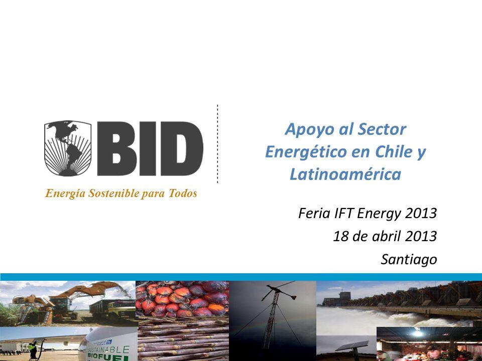 Apoyo al Sector Energético en Chile y Latinoamérica Feria IFT Energy 2013 18 de abril 2013 Santiago Energía Sostenible para Todos