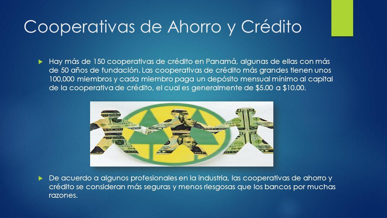Cooperativas de Ahorro y Crédito Hay más de 150 cooperativas de crédito en Panamá, algunas de ellas con más de 50 años de fundación. Las cooperativas