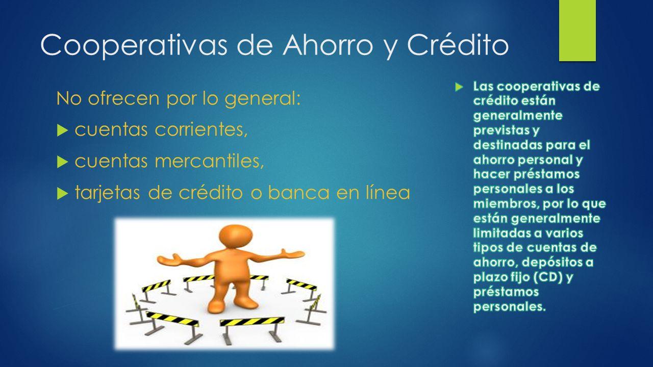 Cooperativas de Ahorro y Crédito No ofrecen por lo general: cuentas corrientes, cuentas mercantiles, tarjetas de crédito o banca en línea