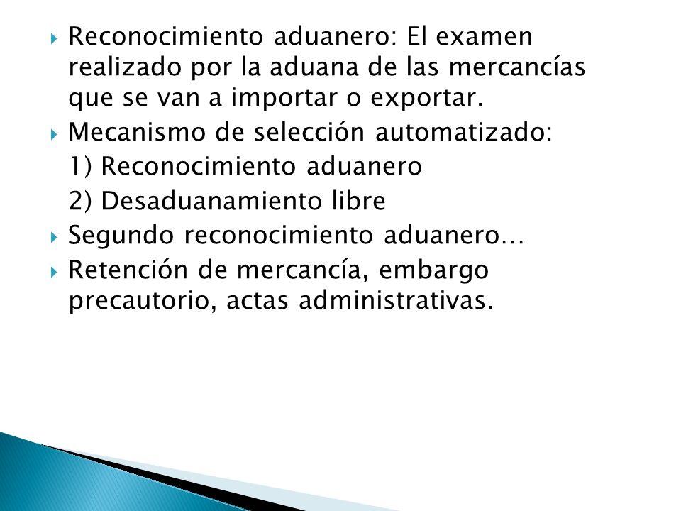 Reconocimiento aduanero: El examen realizado por la aduana de las mercancías que se van a importar o exportar. Mecanismo de selección automatizado: 1)