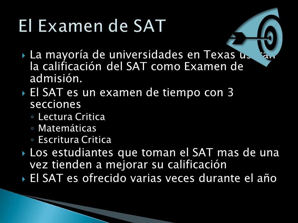 La mayoría de universidades en Texas usaran la calificación del SAT como Examen de admisión. El SAT es un examen de tiempo con 3 secciones Lectura Cri