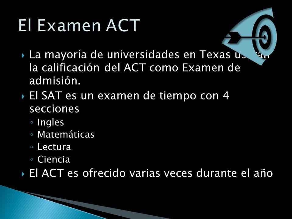 La mayoría de universidades en Texas usaran la calificación del ACT como Examen de admisión. El SAT es un examen de tiempo con 4 secciones Ingles Mate