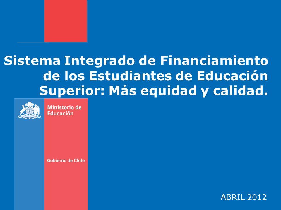 Sistema Integrado de Financiamiento de los Estudiantes de Educación Superior: Más equidad y calidad. ABRIL 2012