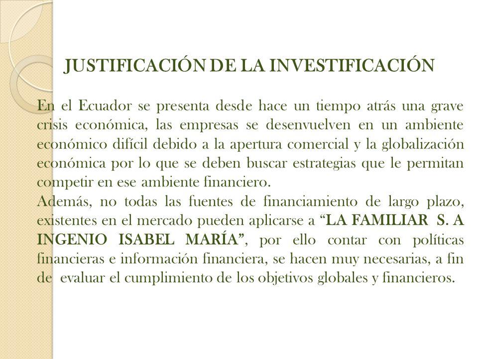 JUSTIFICACIÓN DE LA INVESTIFICACIÓN En el Ecuador se presenta desde hace un tiempo atrás una grave crisis económica, las empresas se desenvuelven en un ambiente económico difícil debido a la apertura comercial y la globalización económica por lo que se deben buscar estrategias que le permitan competir en ese ambiente financiero.