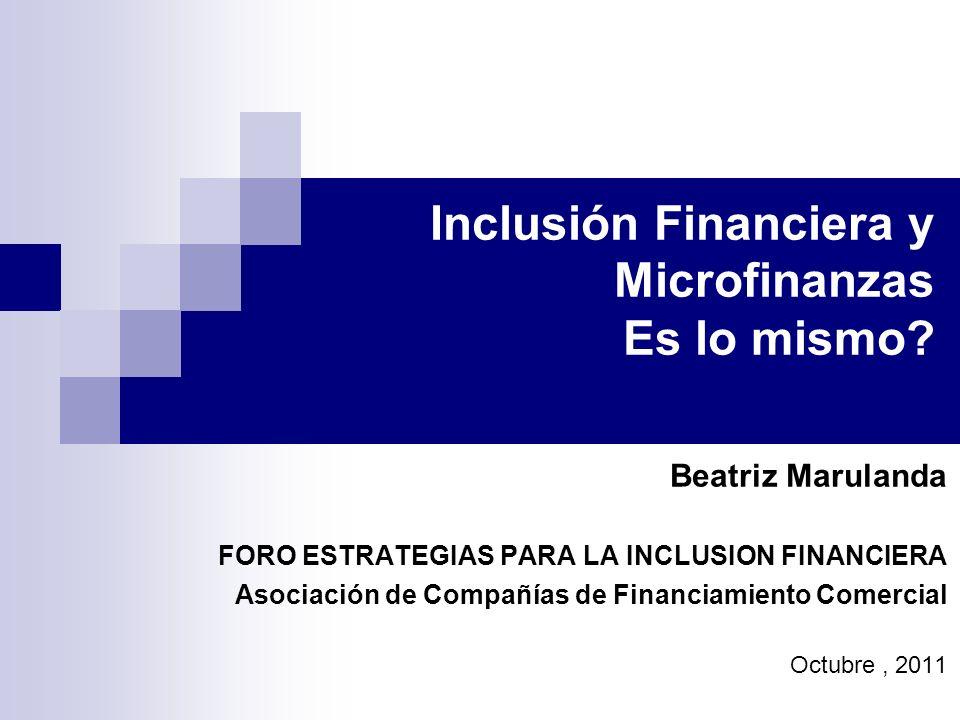 Inclusión Financiera y Microfinanzas Es lo mismo? Beatriz Marulanda FORO ESTRATEGIAS PARA LA INCLUSION FINANCIERA Asociación de Compañías de Financiam