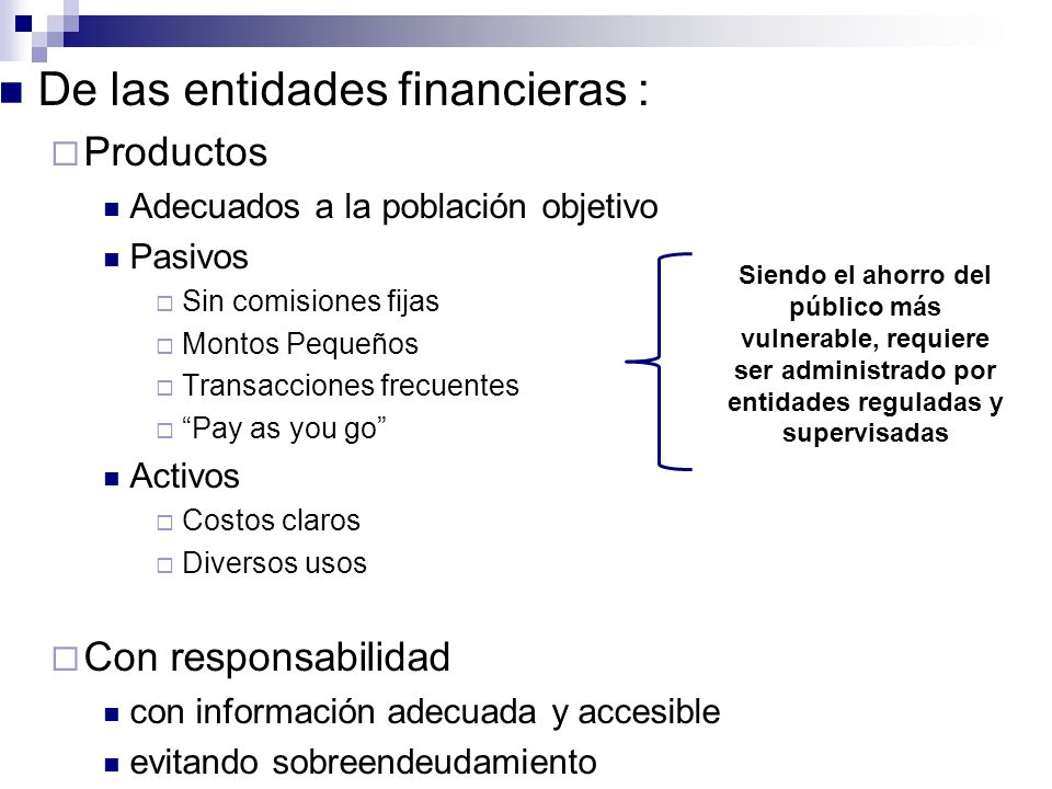 De las entidades financieras : Productos Adecuados a la población objetivo Pasivos Sin comisiones fijas Montos Pequeños Transacciones frecuentes Pay a