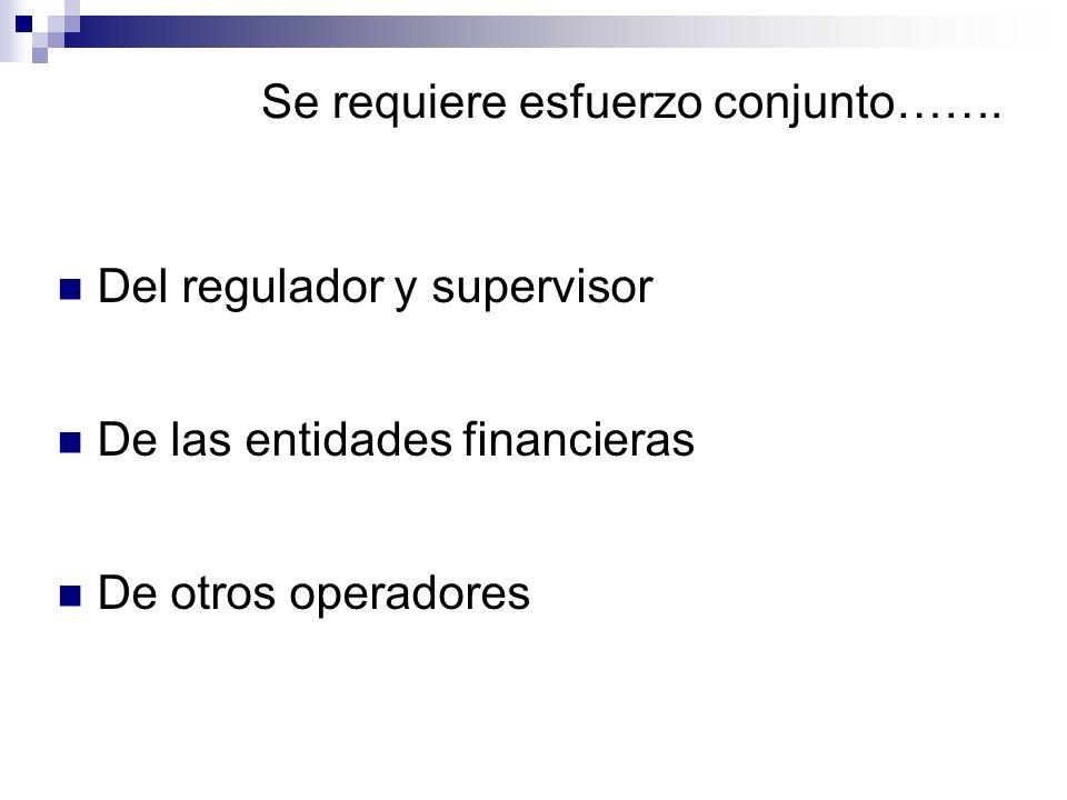 Se requiere esfuerzo conjunto……. Del regulador y supervisor De las entidades financieras De otros operadores
