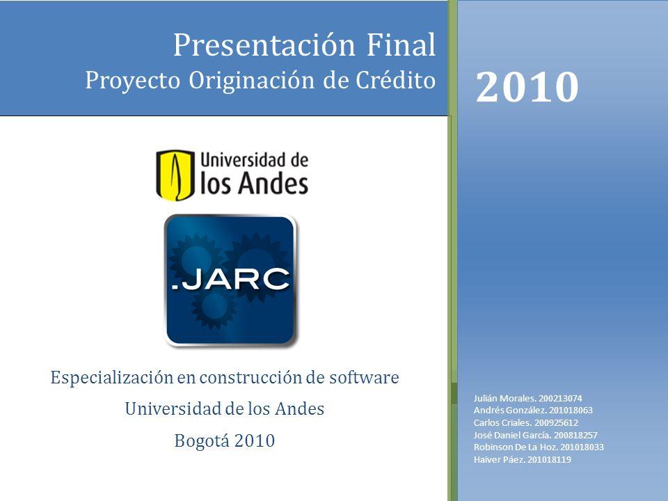 Presentación Final Proyecto Originación de Crédito Especialización en construcción de software Universidad de los Andes Bogotá 2010 2010 Julián Morale