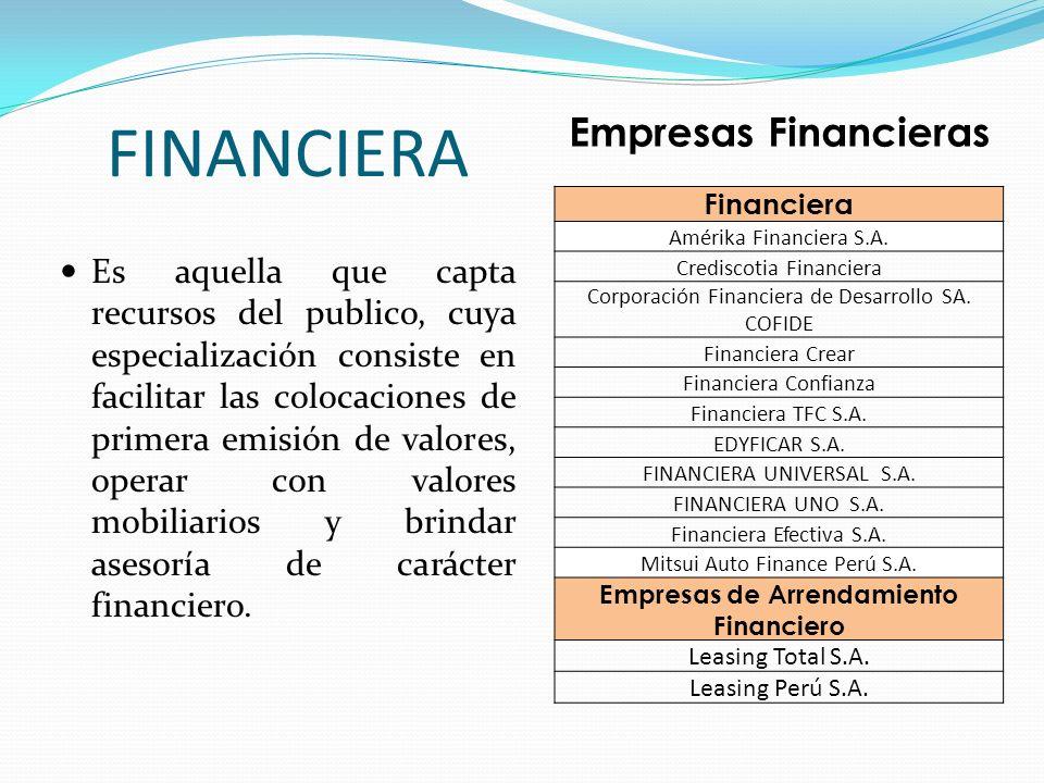 FINANCIERA Es aquella que capta recursos del publico, cuya especialización consiste en facilitar las colocaciones de primera emisión de valores, opera