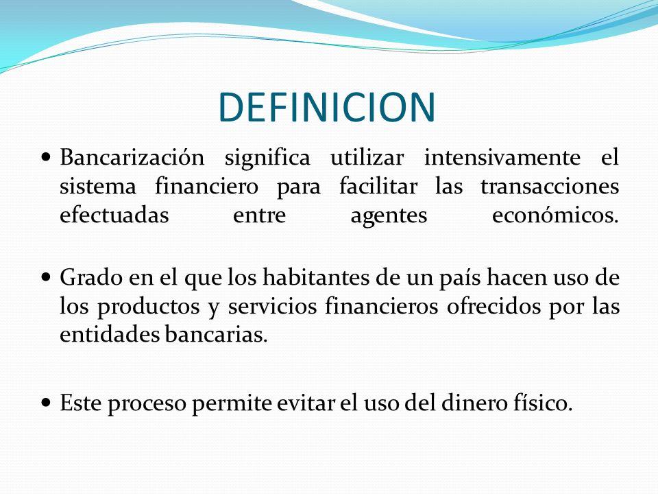 DEFINICION Bancarización significa utilizar intensivamente el sistema financiero para facilitar las transacciones efectuadas entre agentes económicos.