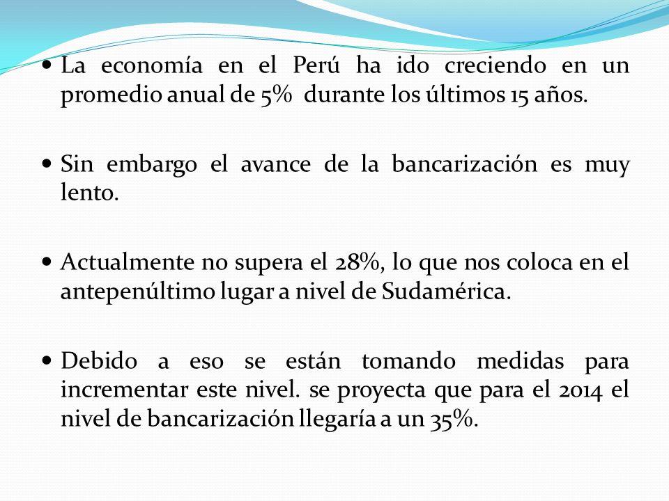 La economía en el Perú ha ido creciendo en un promedio anual de 5% durante los últimos 15 años. Sin embargo el avance de la bancarización es muy lento