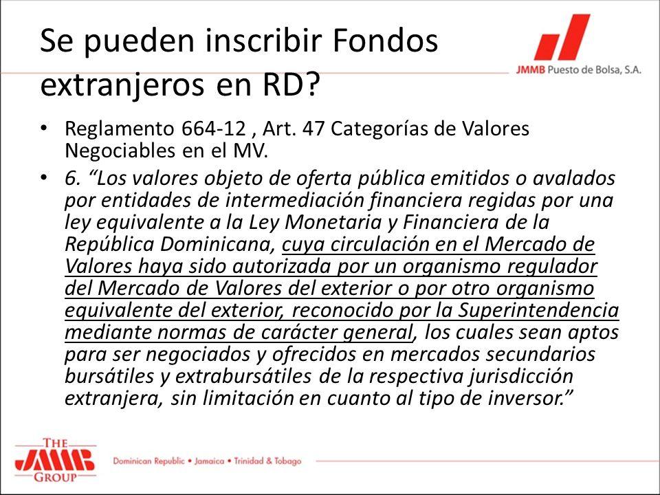 Se pueden inscribir Fondos extranjeros en RD? Reglamento 664-12, Art. 47 Categorías de Valores Negociables en el MV. 6. Los valores objeto de oferta p