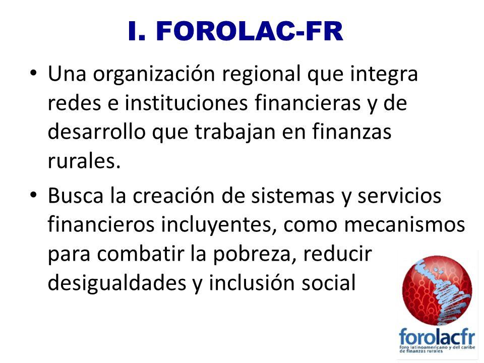 I. FOROLAC-FR Una organización regional que integra redes e instituciones financieras y de desarrollo que trabajan en finanzas rurales. Busca la creac