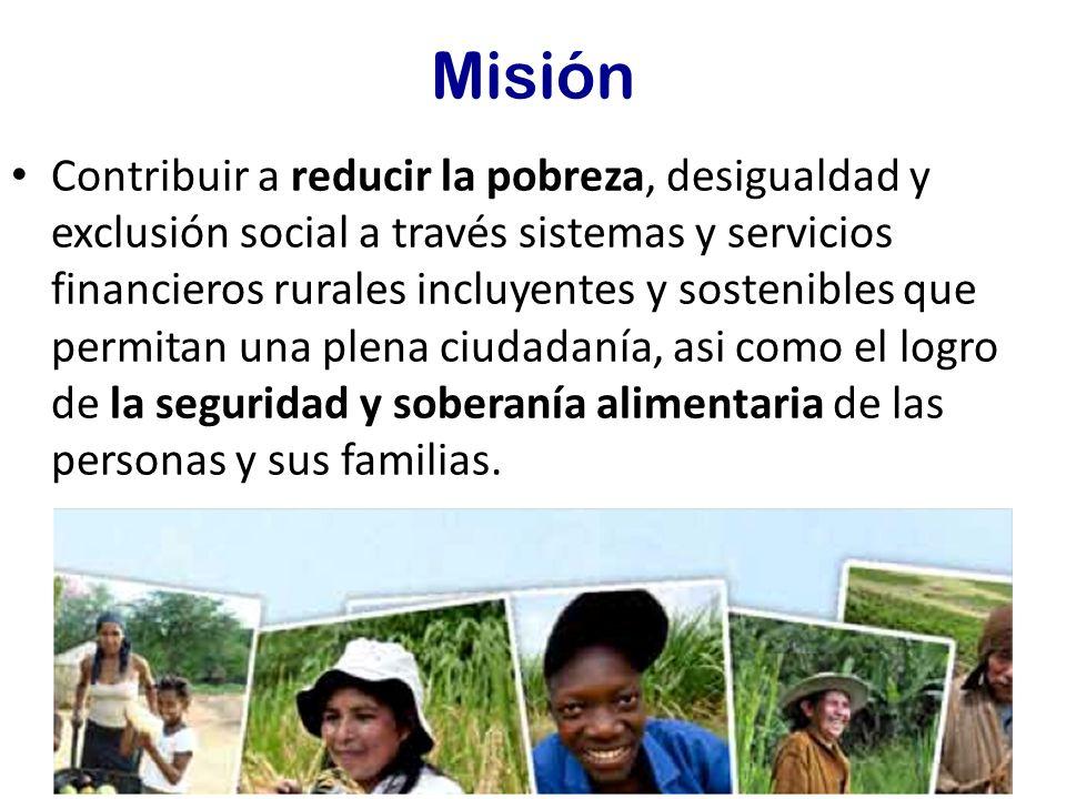 Misión Contribuir a reducir la pobreza, desigualdad y exclusión social a través sistemas y servicios financieros rurales incluyentes y sostenibles que permitan una plena ciudadanía, asi como el logro de la seguridad y soberanía alimentaria de las personas y sus familias.