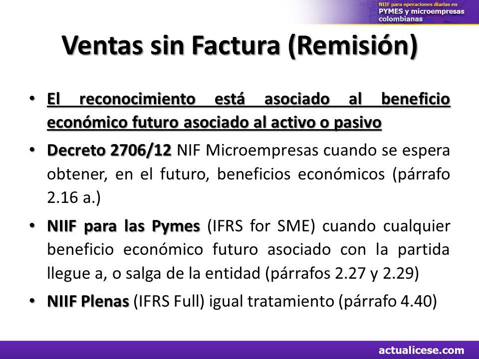 Ventas sin Factura (Remisión) El reconocimiento está asociado al beneficio económico futuro asociado al activo o pasivo El reconocimiento está asociado al beneficio económico futuro asociado al activo o pasivo Decreto 2706/12 Decreto 2706/12 NIF Microempresas cuando se espera obtener, en el futuro, beneficios económicos (párrafo 2.16 a.) NIIF para las Pymes NIIF para las Pymes (IFRS for SME) cuando cualquier beneficio económico futuro asociado con la partida llegue a, o salga de la entidad (párrafos 2.27 y 2.29) NIIF Plenas NIIF Plenas (IFRS Full) igual tratamiento (párrafo 4.40)