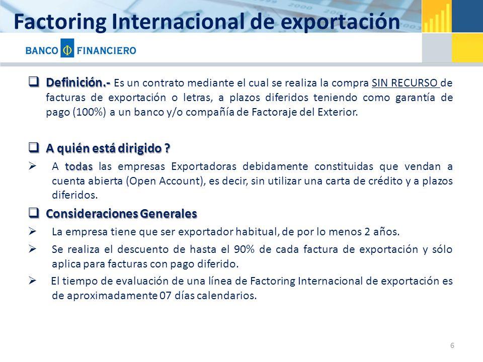 Factoring Internacional de exportación Definición.- Definición.- Es un contrato mediante el cual se realiza la compra SIN RECURSO de facturas de exportación o letras, a plazos diferidos teniendo como garantía de pago (100%) a un banco y/o compañía de Factoraje del Exterior.