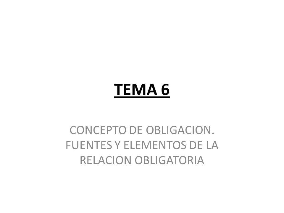 TEMA 6 CONCEPTO DE OBLIGACION. FUENTES Y ELEMENTOS DE LA RELACION OBLIGATORIA