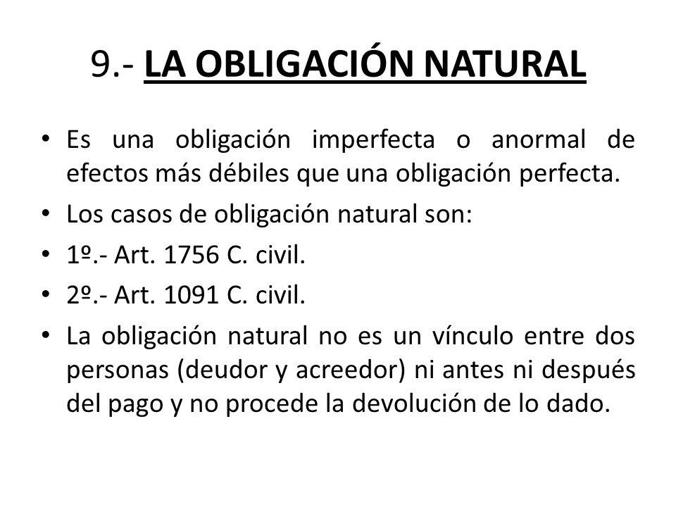 9.- LA OBLIGACIÓN NATURAL Es una obligación imperfecta o anormal de efectos más débiles que una obligación perfecta. Los casos de obligación natural s