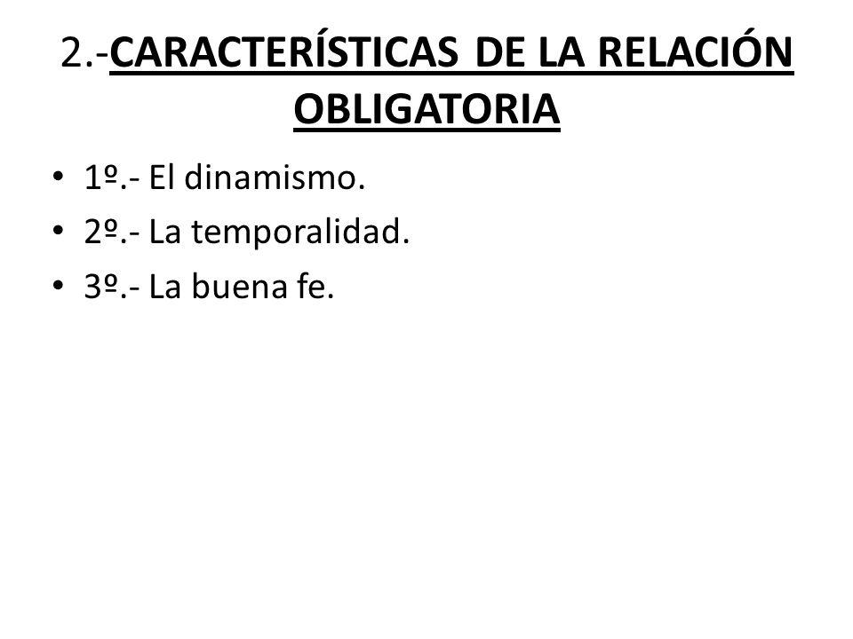 2.-CARACTERÍSTICAS DE LA RELACIÓN OBLIGATORIA 1º.- El dinamismo. 2º.- La temporalidad. 3º.- La buena fe.