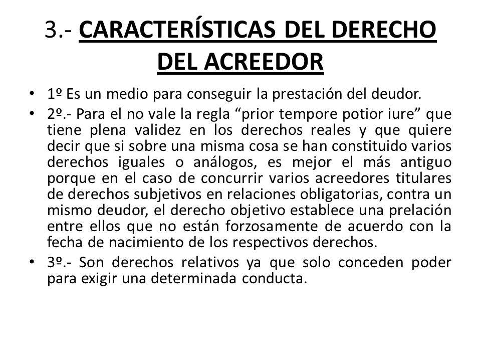 3.- CARACTERÍSTICAS DEL DERECHO DEL ACREEDOR 1º Es un medio para conseguir la prestación del deudor. 2º.- Para el no vale la regla prior tempore potio
