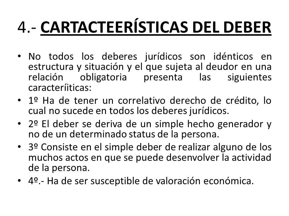 4.- CARTACTEERÍSTICAS DEL DEBER No todos los deberes jurídicos son idénticos en estructura y situación y el que sujeta al deudor en una relación oblig