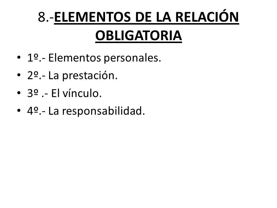 8.-ELEMENTOS DE LA RELACIÓN OBLIGATORIA 1º.- Elementos personales. 2º.- La prestación. 3º.- El vínculo. 4º.- La responsabilidad.