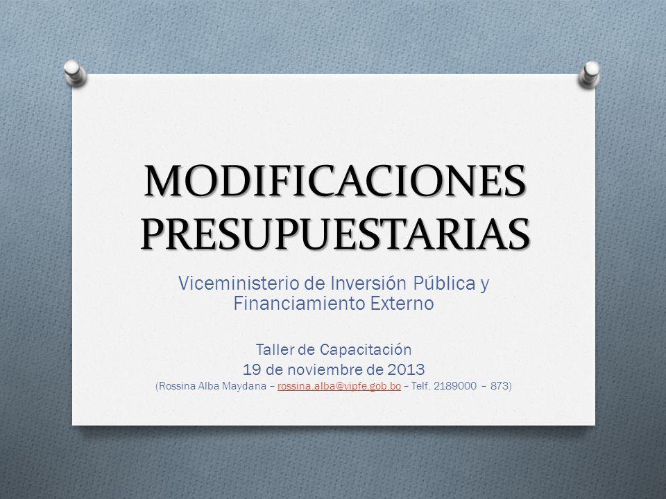 MODIFICACIONES PRESUPUESTARIAS Viceministerio de Inversión Pública y Financiamiento Externo Taller de Capacitación 19 de noviembre de 2013 (Rossina Al