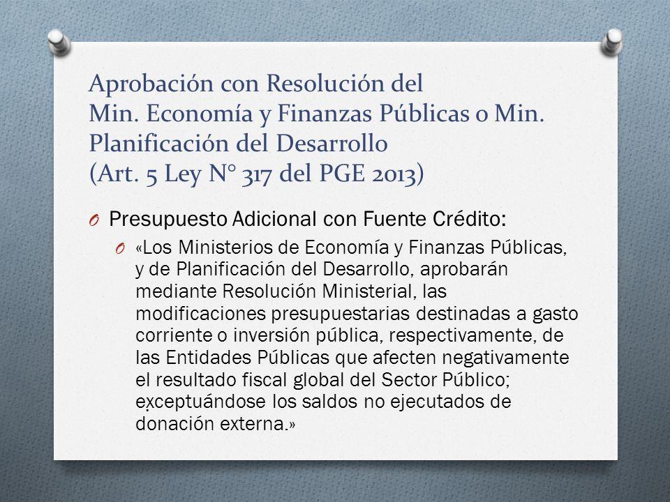 Aprobación con Resolución del Min. Economía y Finanzas Públicas o Min. Planificación del Desarrollo (Art. 5 Ley N° 317 del PGE 2013) O Presupuesto Adi