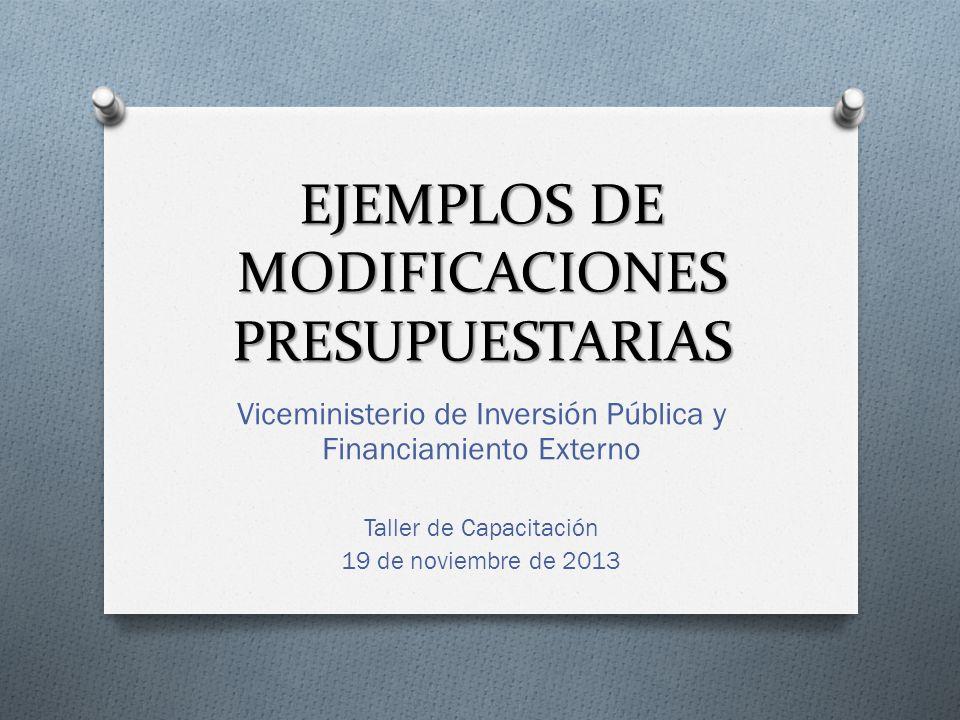 EJEMPLOS DE MODIFICACIONES PRESUPUESTARIAS Viceministerio de Inversión Pública y Financiamiento Externo Taller de Capacitación 19 de noviembre de 2013