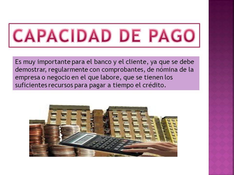 Es muy importante para el banco y el cliente, ya que se debe demostrar, regularmente con comprobantes, de nómina de la empresa o negocio en el que labore, que se tienen los suficientes recursos para pagar a tiempo el crédito.
