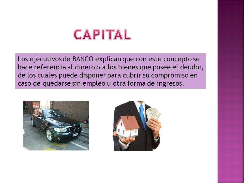 Los ejecutivos de BANCO explican que con este concepto se hace referencia al dinero o a los bienes que posee el deudor, de los cuales puede disponer para cubrir su compromiso en caso de quedarse sin empleo u otra forma de ingresos.
