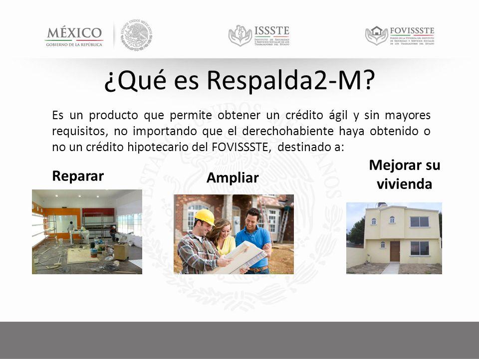 Es un producto que permite obtener un crédito ágil y sin mayores requisitos, no importando que el derechohabiente haya obtenido o no un crédito hipotecario del FOVISSSTE, destinado a: Reparar Ampliar Mejorar su vivienda ¿Qué es Respalda2-M