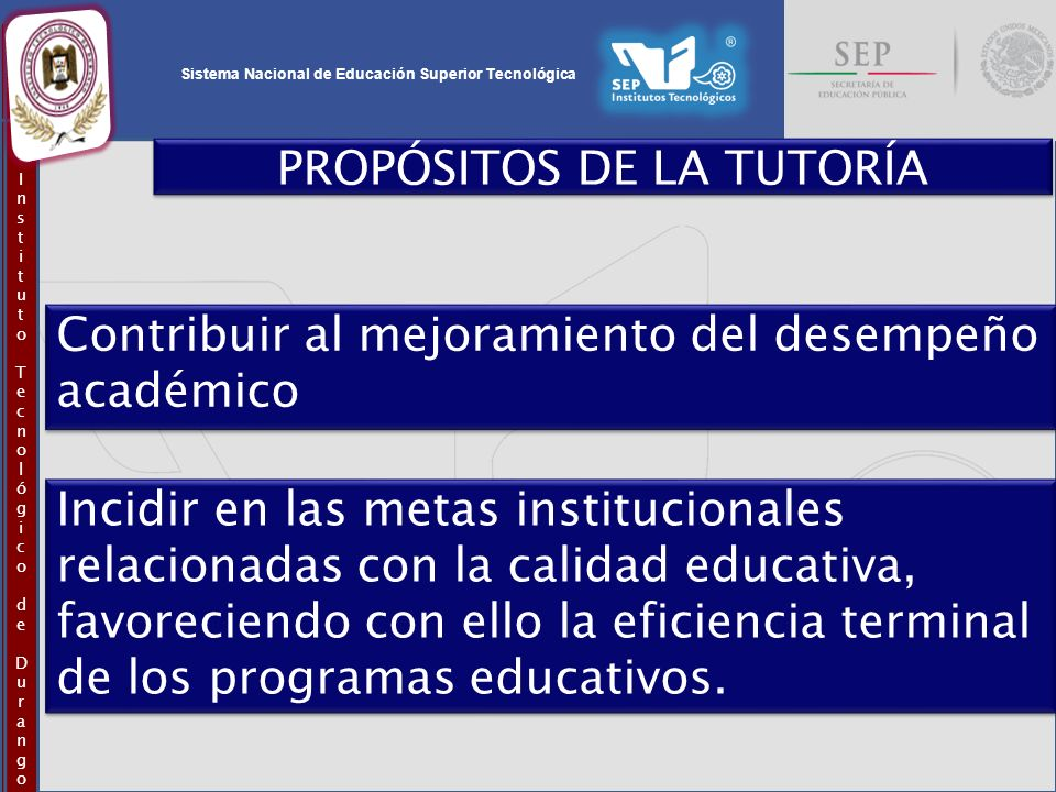 Sistema Nacional de Educación Superior Tecnológica InstitutoTecnológicodeDurangoInstitutoTecnológicodeDurango PROPÓSITOS DE LA TUTORÍA Contribuir al m