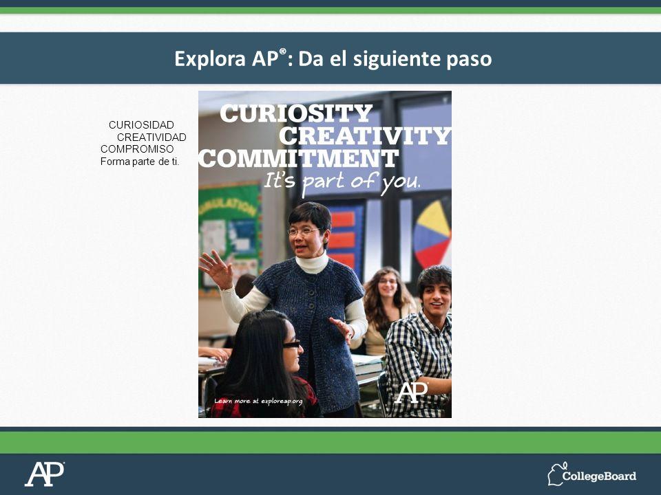 Explora AP ® : Da el siguiente paso CURIOSIDAD CREATIVIDAD COMPROMISO Forma parte de ti.