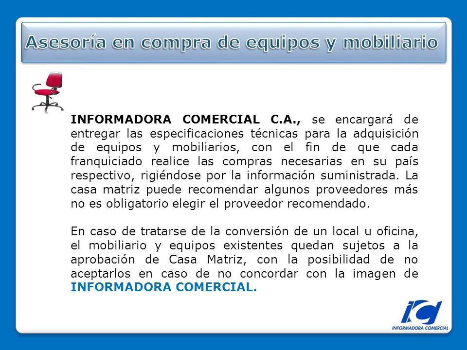 INFORMADORA COMERCIAL C.A., se encargará de entregar las especificaciones técnicas para la adquisición de equipos y mobiliarios, con el fin de que cada franquiciado realice las compras necesarias en su país respectivo, rigiéndose por la información suministrada.