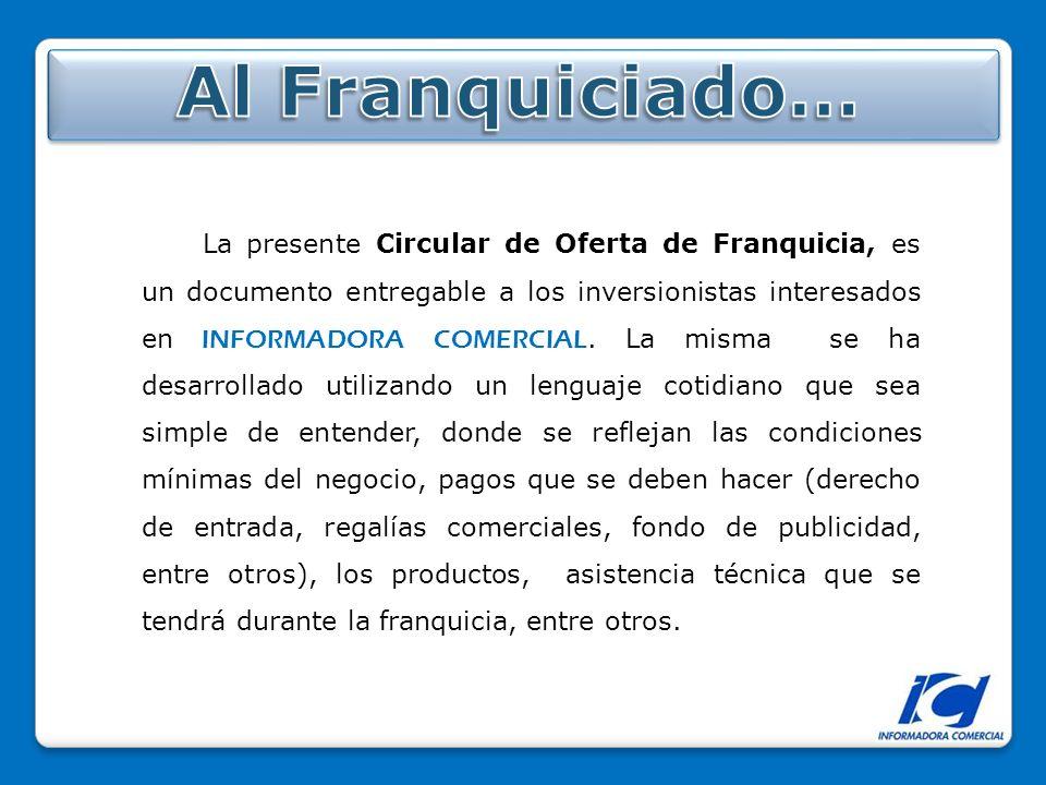 La presente Circular de Oferta de Franquicia, es un documento entregable a los inversionistas interesados en INFORMADORA COMERCIAL.