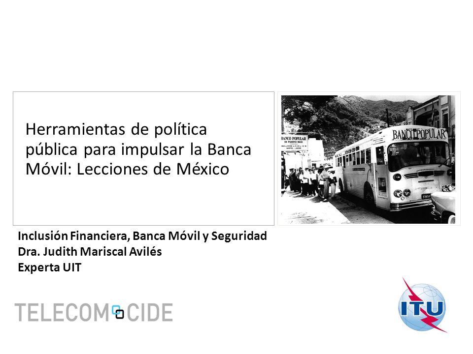 Herramientas de política pública para impulsar la Banca Móvil: Lecciones de México Inclusión Financiera, Banca Móvil y Seguridad Dra. Judith Mariscal