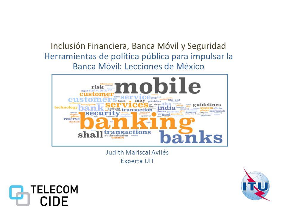 Inclusión Financiera, Banca Móvil y Seguridad Herramientas de política pública para impulsar la Banca Móvil: Lecciones de México Judith Mariscal Avilé