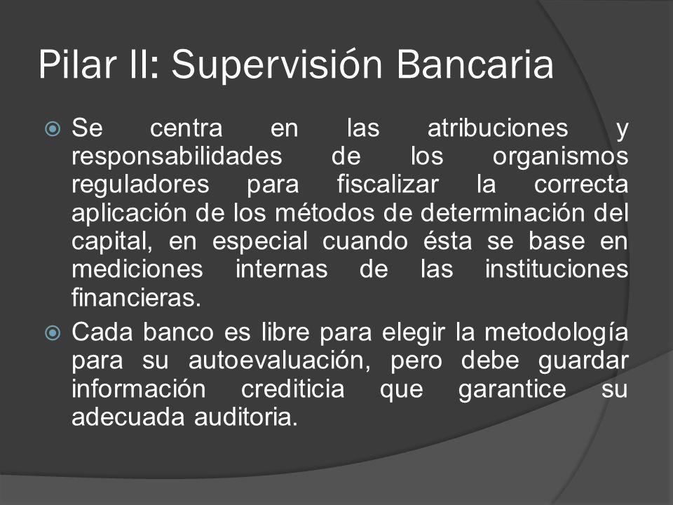 Pilar II: Supervisión Bancaria Se centra en las atribuciones y responsabilidades de los organismos reguladores para fiscalizar la correcta aplicación