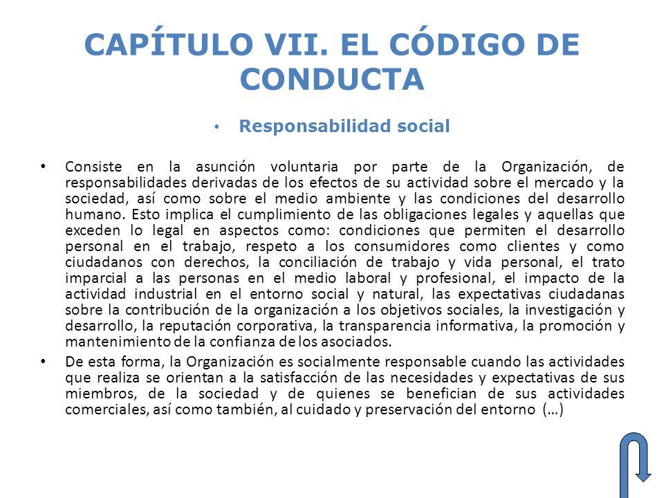 CAPÍTULO VII. EL CÓDIGO DE CONDUCTA Responsabilidad social Consiste en la asunción voluntaria por parte de la Organización, de responsabilidades deriv