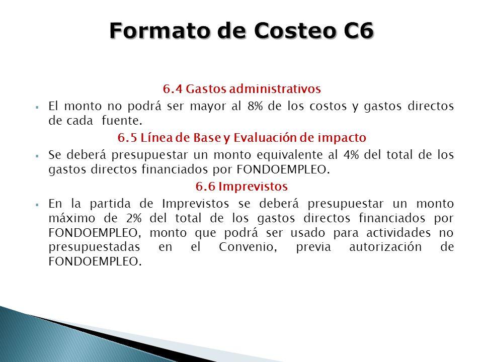 6.4 Gastos administrativos El monto no podrá ser mayor al 8% de los costos y gastos directos de cada fuente. 6.5 Línea de Base y Evaluación de impacto